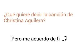 Significado de la canción Pero Me Acuerdo de Ti Christina Aguilera.