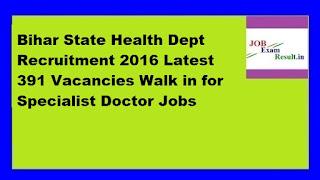 Bihar State Health Dept Recruitment 2016 Latest 391 Vacancies Walk in for Specialist Doctor Jobs