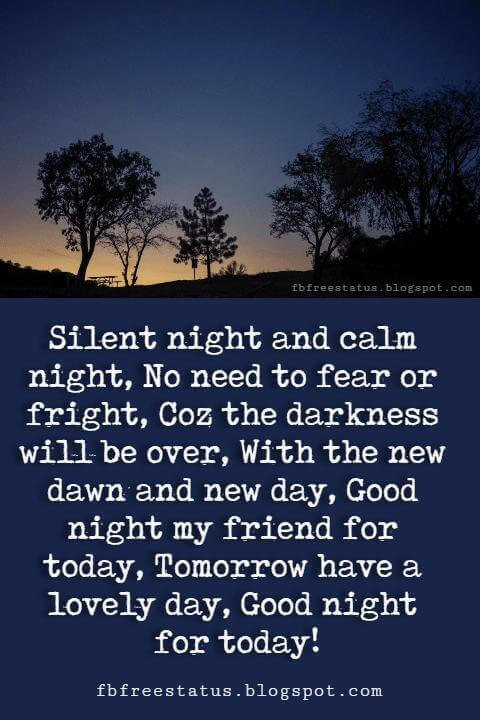 good night picture quotes, Silent night and calm night, No need to fear or fright, Coz the darkness will be over, With the new dawn and new day, Good night my friend for today, Tomorrow have a lovely day, Good night for today!