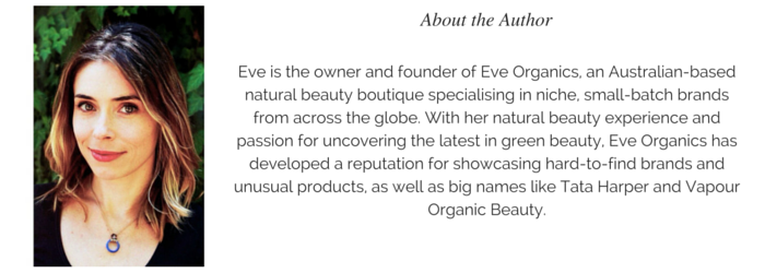 Eve is the owner and founder of Eve Organics, an Australian-based natural beauty boutique specialising in niche, small-batch brands from across the globe. With her natural beauty experience and passion for uncovering the latest in green beauty, Eve Organics has developed a reputation for showcasing hard-to-find brands and unusual products, as well as big names like Tata Harper and Vapour Organic Beauty.