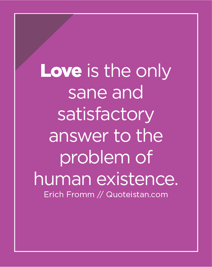Love is the only sane and satisfactory answer to the problem of human existence.