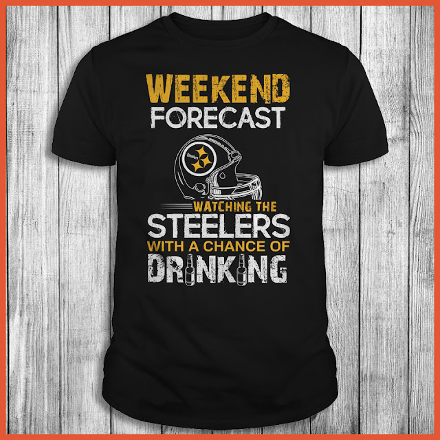Weekend Forecast Watching The Pittsburgh Steelers With A Chance Of Drinking Shirt