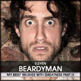 My Brief Brushes With Greatness Part III: 11. Beardyman