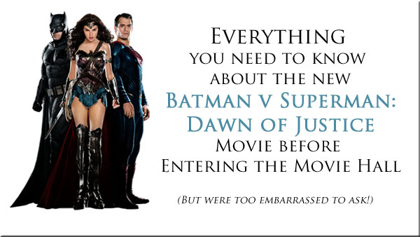 Everything  you need to know  about the new Batman v Superman: Dawn of Justice Movie before  Entering the Movie Hall  (But were too embarrassed to ask!)