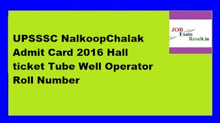 UPSSSC NalkoopChalak Admit Card 2016 Hall ticket Tube Well Operator Roll Number