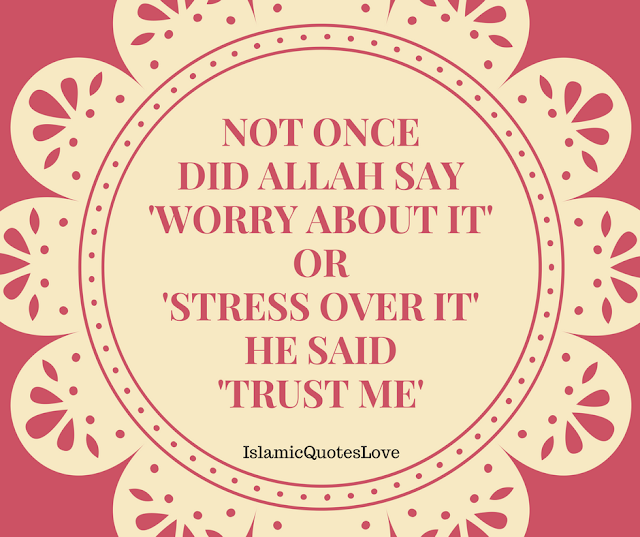 NOT ONCE DID ALLAH SAY 'WORRY ABOUT IT' OR 'STRESS OVER IT' HE SAID 'TRUST ME'