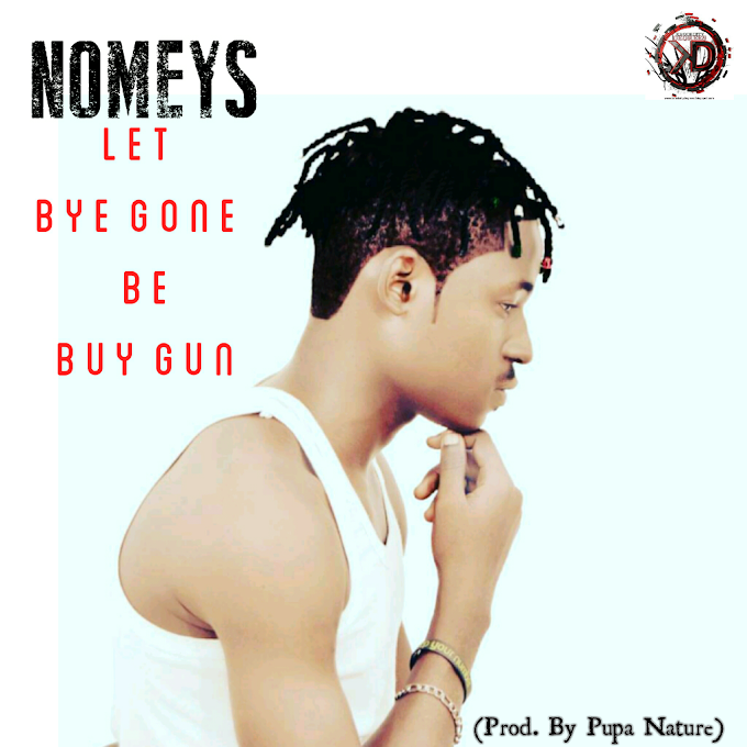 [NEW MUSIC] Nomeys - Let Bye Gone be Buy Gun | @Nomeys