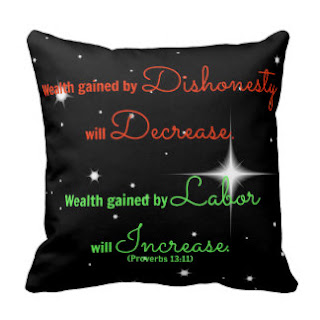 Wealth gained by dishonesty will decrease. Wealth gained by labor will increase. (Proverbs 13:11) throw pillow