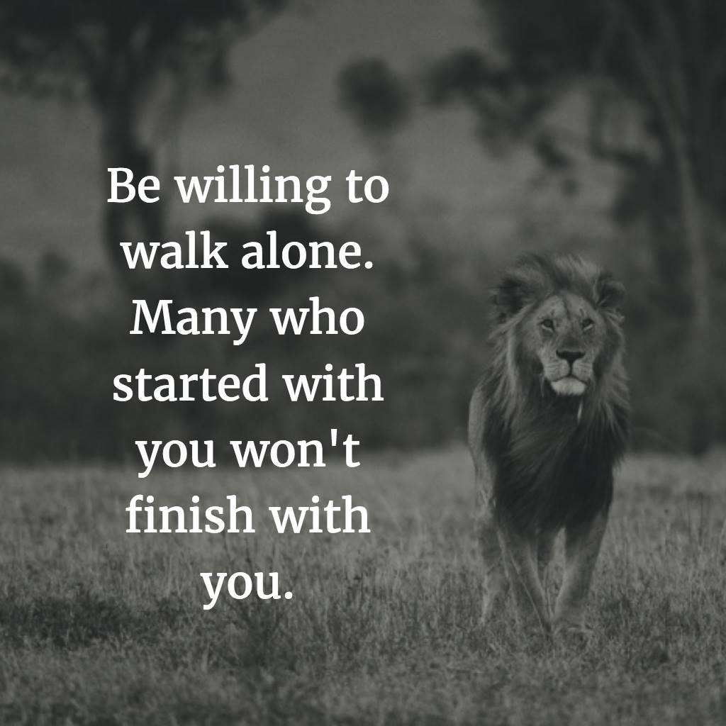 Be willing to walk alone. Many who started with you, won't finish with you.