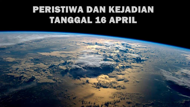 Peristiwa dan Kejadian Tanggal 16 April