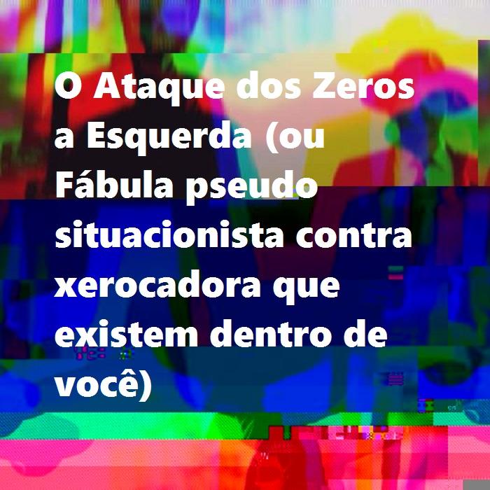 O Ataque dos Zeros a Esquerda (ou Fábula pseudo situacionista contra xerocadora que existem dentro de você)