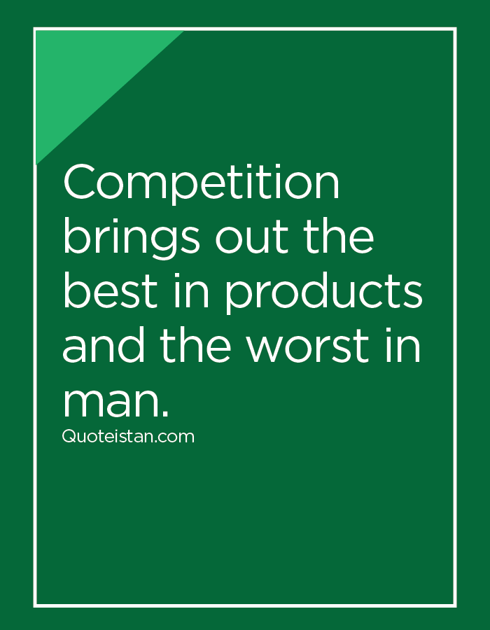 Competition brings out the best in products and the worst in man.