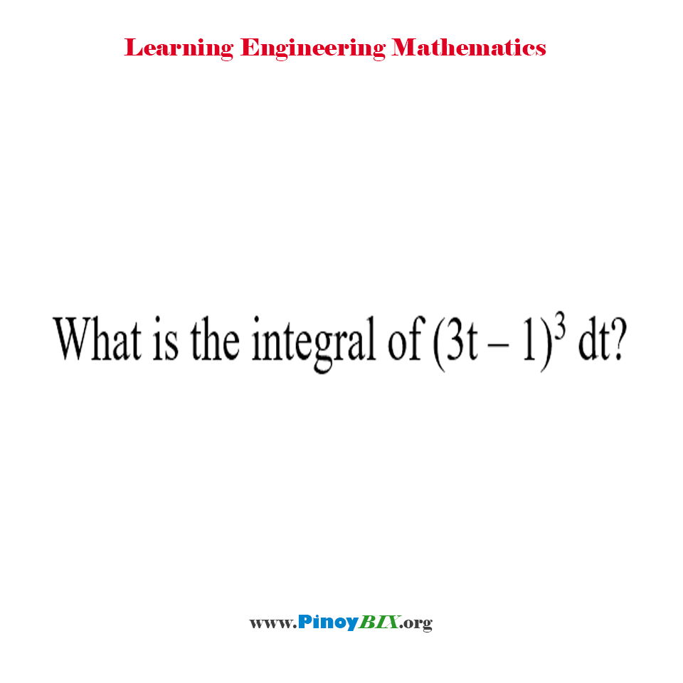 What is the integral of (3t – 1)^3 dt?