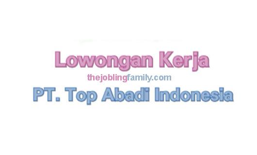 Lowongan Kerja Terbaru PT Top Abadi Indonesia 2018