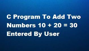 C Program to Add Two Numbers | Entered by User