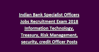 Indian Bank Specialist Officers Jobs Recruitment Exam 2018 Information Technology, Treasury, Risk Management, security, credit Officer Posts