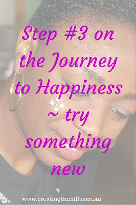 Step #3 on the Journey to Happiness ~ forget your fear and try something new