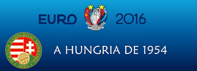 A SELEÇÃO DE OURO (HUNGRIA DE 54) – ESPECIAL EUROCOPA 2016