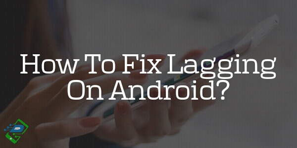 How To Fix Lagging On Android Devices