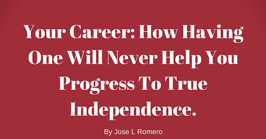 Your Career: How Having One Will Never Help You Progress To True Independence.