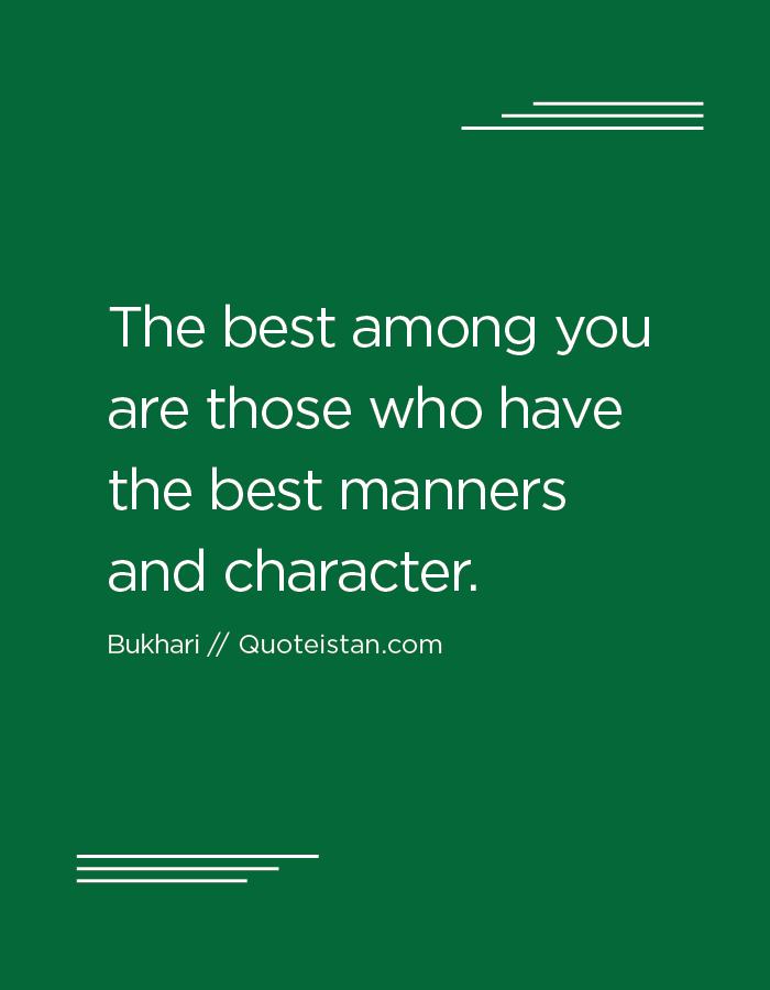 The best among you are those who have the best manners and character.