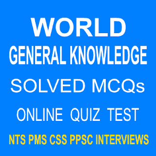 World General Knowledge MCQs Quiz Tests For PPSC PMS CSS NTS exams