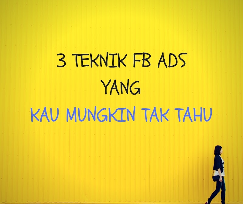 3 TEKNIK FB ADS YANG KAU MUNGKIN TAK TAHU