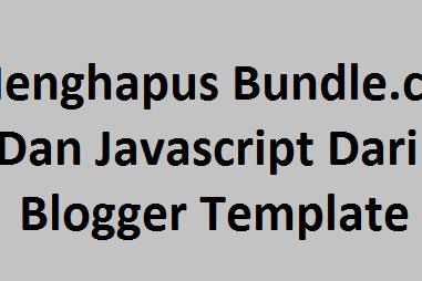Menghapus Bundle.css Dan Javascript Dari Blogger Template