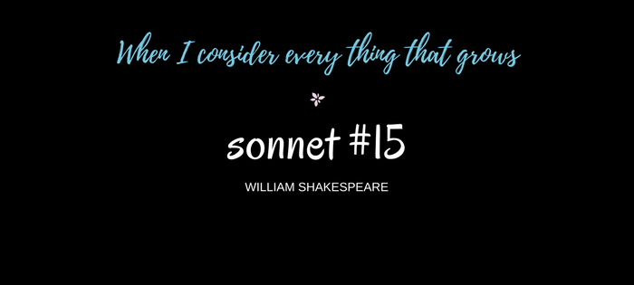 "Analysis of William Shakespeare's Sonnet #15 ""When I consider every thing that grows"""