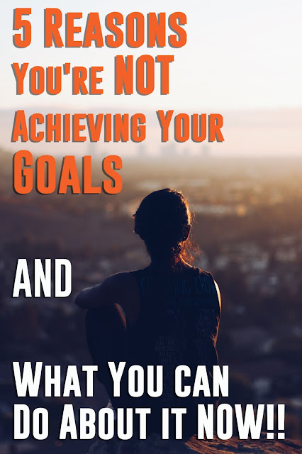 5 Reasons You're Not Achieving Your Goals & What You Can Do About it NOW!!