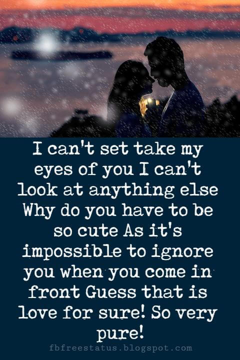 romantic love sayings, I can't set take my eyes of you I can't look at anything else Why do you have to be so cute As it's impossible to ignore you when you come in front Guess that is love for sure! So very pure!
