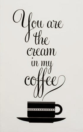 "lovely quote about coffee ""you are the cream in my coffee"""