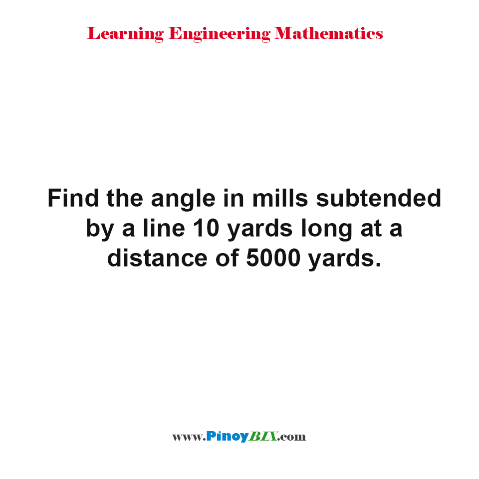 Find the angle in mills subtended by a line 10 yards long at a distance of 5000 yards.