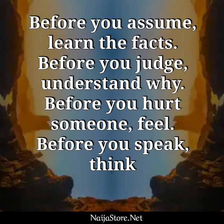 Life Quotes: Before you assume, learn the facts. Before you judge, understand why. Before you hurt someone, feel. Before you speak, think - Inspirational