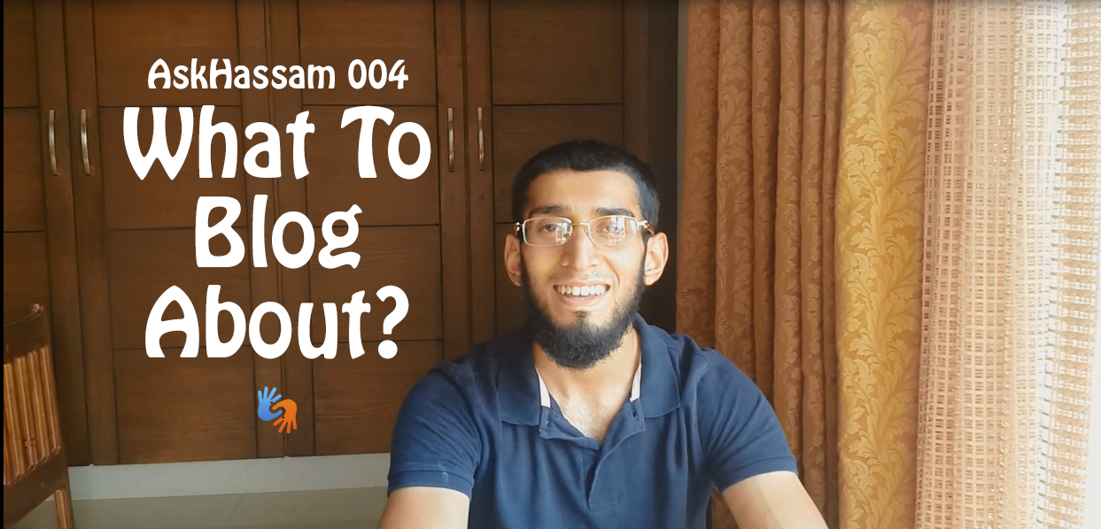 AskHassam 004: What To Blog About? I'm Confused