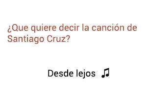 Significado de la canción Desde Lejos Santiago Cruz.