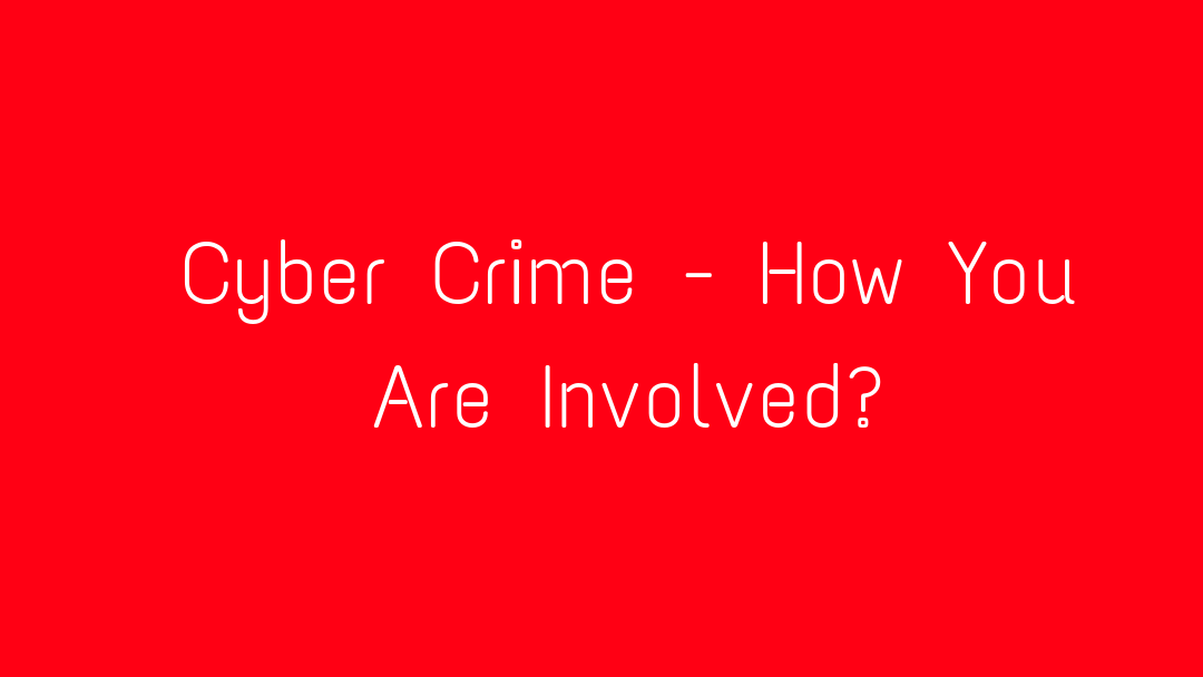 Cyber Crime - How You Are Involved?