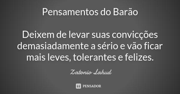 Pensamentos do Barão: Deixem de levar suas convicções demasiadamente a sério e vão ficar mais leves, tolerantes e felizes.