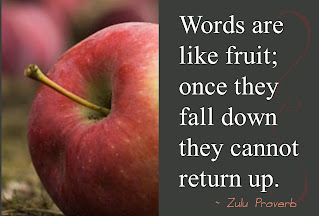 Words are like fruit; once they fall down, they cannot return up. – Zulu Proverb