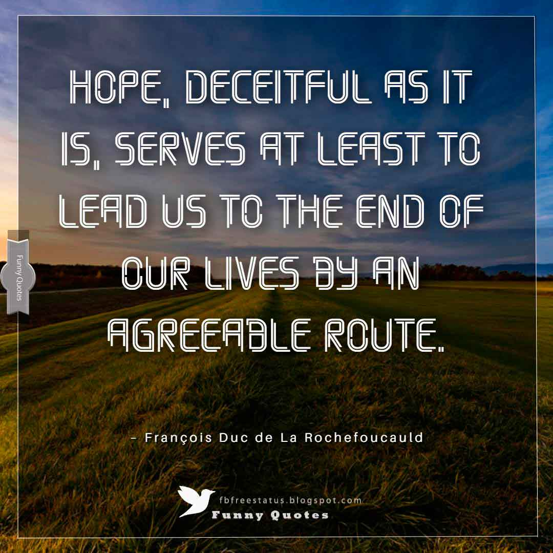 """Hope, deceitful as it is, serves at least to lead us to the end of our lives by an agreeable route."" ~François Duc de La Rochefoucauld"