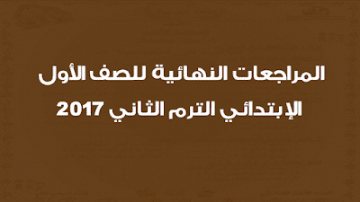 المراجعات النهائية للصف الأول الإبتدائي الترم الثاني 2017