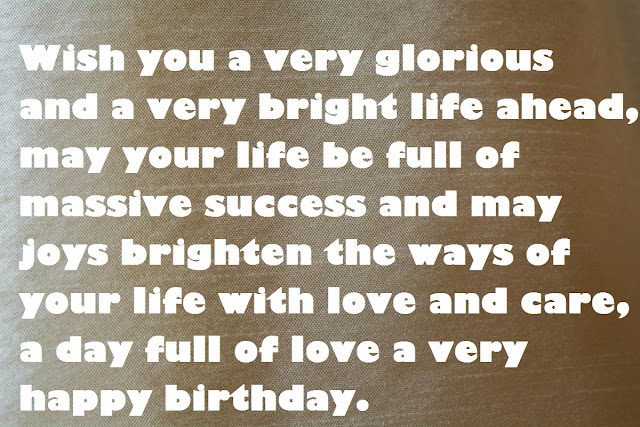 Wish you a very glorious and a very bright life ahead, may your life be full of massive success and may joys brighten the ways of your life with love and care, a day full of love a very happy birthday.