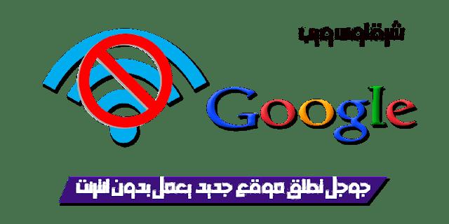 جوجل تطلق موقع جديد من المواقع التى تعمل بدون انترنت
