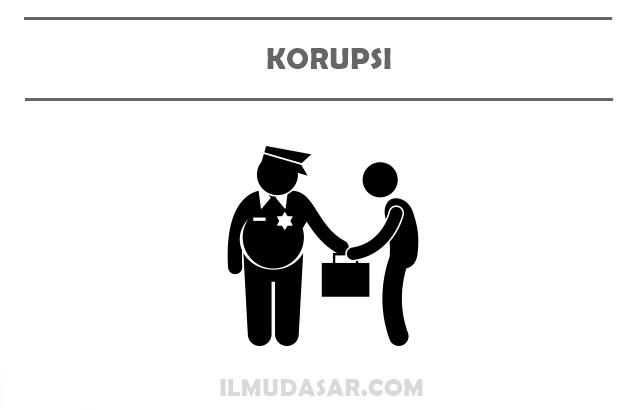 Pengertian Korupsi, Ciri Korupsi, Penyebab Korupsi, Dampak Korupsi