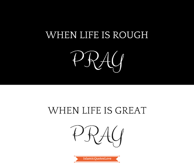 When life is rough pray. When life is great pray.