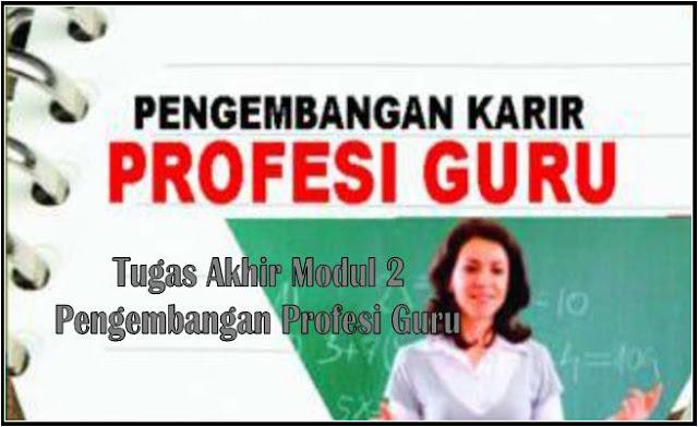 Tugas Akhir Modul 2 Pengembangan Profesi Guru PPG Tahun 2019Tugas Akhir Modul 2 Pengembangan Profesi Guru PPG Tahun 2019