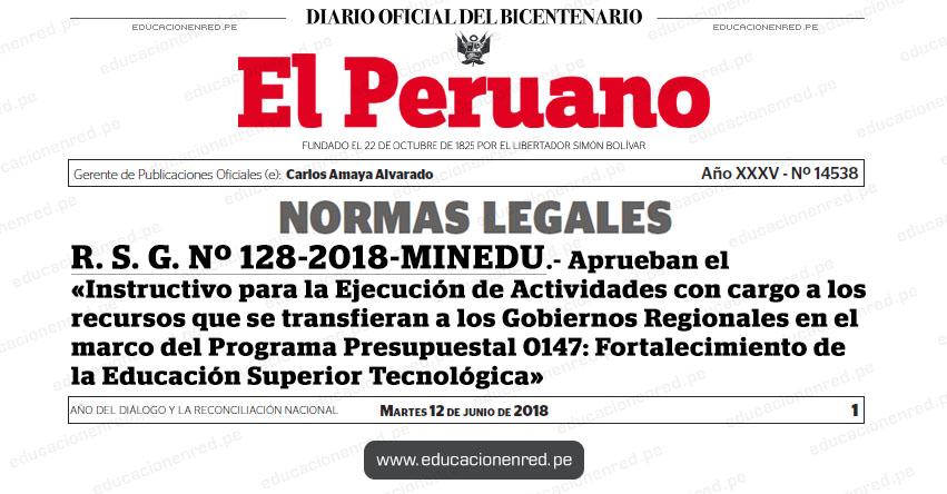 R. S. G. Nº 128-2018-MINEDU - Aprueban el «Instructivo para la Ejecución de Actividades con cargo a los recursos que se transfieran a los Gobiernos Regionales en el marco del Programa Presupuestal 0147: Fortalecimiento de la Educación Superior Tecnológica» www.minedu.gob.pe