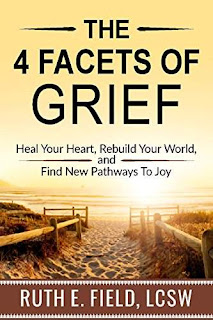 The 4 Facets of Grief: Heal Your Heart, Rebuild Your World, and Find New Pathways to Joy - an essential self help guidebook by Ruth E. Field, LCSW