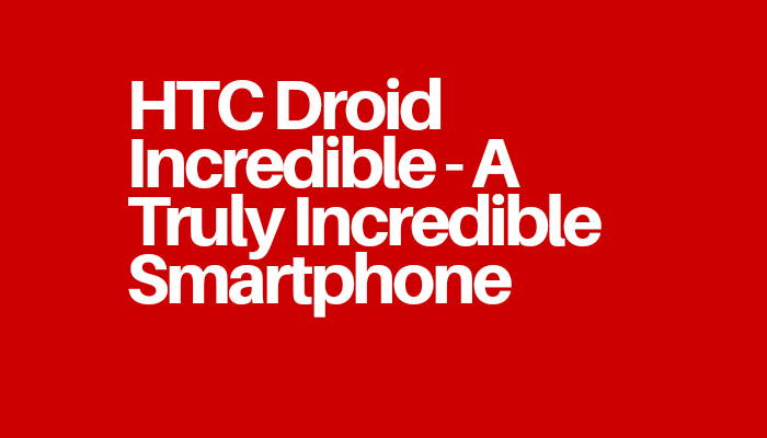HTC Droid Incredible - A Truly Incredible Smartphone