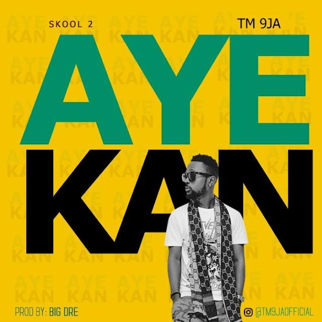 [Music] TM 9Ja – Aye Kan